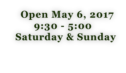 Open May 6, 2017 9:30 - 5:00   Saturday & Sunday
