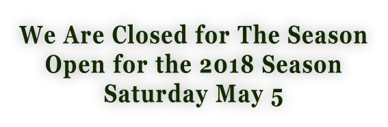 We Are Closed for The Season Open for the 2018 Season  Saturday May 5